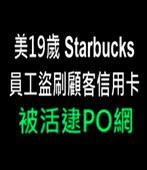 美19歲Starbucks員工盜刷顧客信用卡 被活逮PO網 - 台灣e新聞