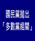 國民黨拋出「多數黨組閣」-台灣e新聞
