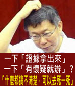 一下「證據拿出來」 一下「有懷疑就辦」 ? 「什麼都搞不清楚,可以去死一死」 - 台灣e新聞