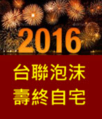 2016 台聯泡沫  壽終自宅 -台灣e新聞