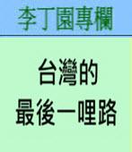 台灣的最後一哩路 -◎李丁園- 台灣e新聞