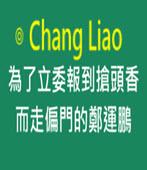 為了立委報到搶頭香而走偏門的鄭運鵬-◎ Chang Liao -台灣e新聞