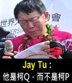 Jay Tu : 他是柯Q,而不是柯P -台灣e新聞
