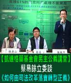 【凱達格蘭基金會民主公義講堂】蔡易餘立委談《如何由司法改革落實轉型正義》 -台灣e新聞