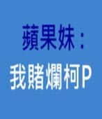 蘋果妹 : 我賭爛柯P - 台灣e新聞