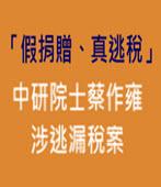「假捐贈、真逃稅」中研院士蔡作雍涉逃漏稅案 - 台灣e新聞