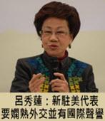 呂秀蓮:新駐美代表要嫻熟外交並有國際聲譽- 台灣e新聞