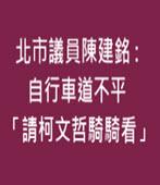北市議員 : 自行車道不平 「請柯文哲騎騎看」- 台灣e新聞