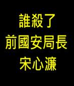 誰殺了前國安局長宋心濂?- 台灣e新聞