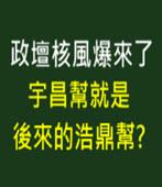 政壇核風爆來了! 宇昌幫是後來的浩鼎幫? -台灣e新聞