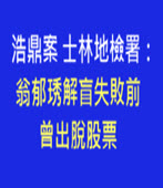 浩鼎案 士林地檢署:翁郁琇解盲失敗前三個月曾出脫股票 -台灣e新聞