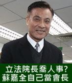 立法院長喬人事? 蘇嘉全自己當會長-台灣e新聞