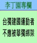台獨建國運動者不應被華獨綁架 -◎李丁園- 台灣e新聞