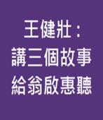 王健壯 : 講三個故事給翁啟惠聽 -台灣e新聞