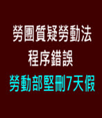 勞團質疑勞動法程序錯誤 勞動部堅刪7天假-台灣e新聞