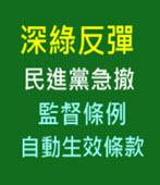 深綠反彈 民進黨急撤監督條例自動生效條款 -台灣e新聞