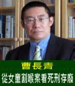 曹長青:從女童割喉案看死刑存廢 -台灣e新聞