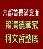 六都首長滿意度 賴清德奪冠 柯文哲墊底 - 台灣e新聞