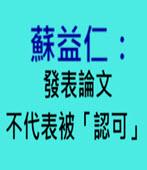 蘇益仁:發表論文 不代表被「認可」- 台灣e新聞