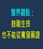 醫界觀點╱鼓勵生技 也不能從寬發藥證-台灣e新聞