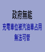 政府無能 充電車位被汽油車占用無法可管 -台灣e新聞