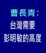 曹長青:台灣需要彭明敏的高度-台灣e新聞