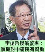 李遠哲談翁啟惠:辭職對中研院有幫助-台灣e新聞