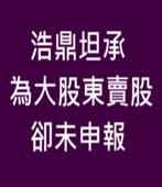 浩鼎坦承 為大股東賣股卻未申報 -台灣e新聞