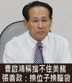 曹啟鴻稱擋不住美豬 張善政:換位子換腦袋 -台灣e新聞