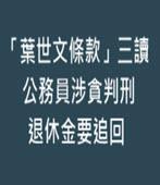 「葉世文條款」三讀 公務員涉貪判刑退休金要追回 -台灣e新聞