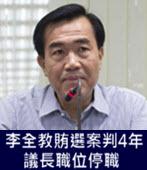 李全教賄選案判4年 議長職位停職 -台灣e新聞