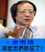 《金恆煒專欄》項武忠們抓狂了!-台灣e新聞