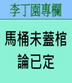 馬桶未蓋棺論已定 -◎李丁園- 台灣e新聞