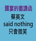 國宴的邀請函 蔡英文 said nothing, 只會微笑-台灣e新聞