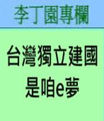 台灣獨立建國是咱e夢 -◎李丁園- 台灣e新聞