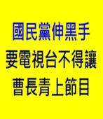 [ 正晶限時批 ]  國民黨伸黑手要電視台不得讓曹長青上節目-台灣e新聞
