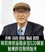 陳前總統受邀參加520國宴醫療評估聲明始末 -◎陳順勝醫師-台灣e新聞