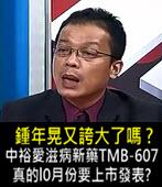 鍾年晃又誇大了嗎 ? 中裕愛滋病新藥TMB-607真的l0月份要上市發表? - 台灣e新聞
