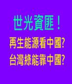 世光資匪 ! 再生能源看中國? 台灣綠能靠中國?  - 台灣e新聞