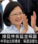 接見林奏延並稱讚 中華台北蔡總統:稱謂沒矮化 - 台灣e新聞