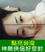 點亮台灣 神鵰俠侶好登對- 台灣e新聞-台灣e新聞