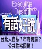 20160531有話好說:台北人自私?市府鴨霸?公共住宅困境! - 台灣e新聞
