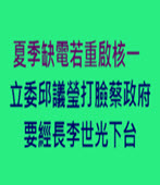 夏季缺電若重啟核一 立委邱議瑩打臉蔡政府要經長李世光下台 -台灣e新聞