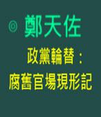 政黨輪替:腐舊官場現形記-◎鄭天佐 -台灣e新聞