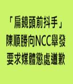 「扁鏡頭前抖手」 陳順勝向NCC舉發、要求媒體懲處道歉 - 台灣e新聞