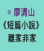 廖清山短篇小說離家非家.doc- 台灣e新聞