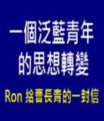一個泛藍青年的思想轉變 (Ron 給曹長青的一封信)- 台灣e新聞