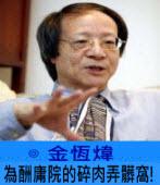 為酬庸院的碎肉弄髒窩! -◎ 金恆煒 -台灣e新聞