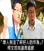 「壞人無法了解好人的作為」? 柯文哲向議員道歉- 台灣e新聞