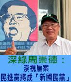 深綠周崇德:漠視扁案民進黨將成「新國民黨」- 台灣e新聞